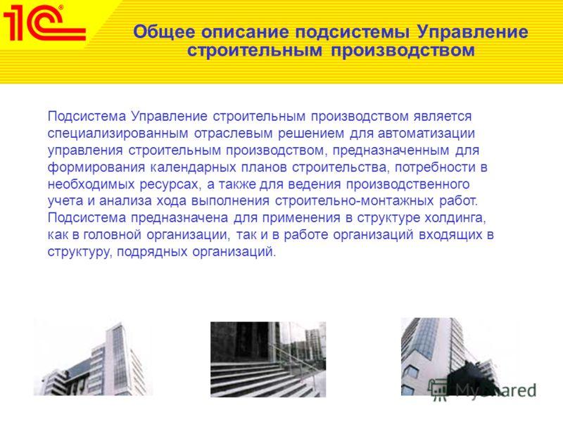 Общее описание подсистемы Управление строительным производством Подсистема Управление строительным производством является специализированным отраслевым решением для автоматизации управления строительным производством, предназначенным для формирования
