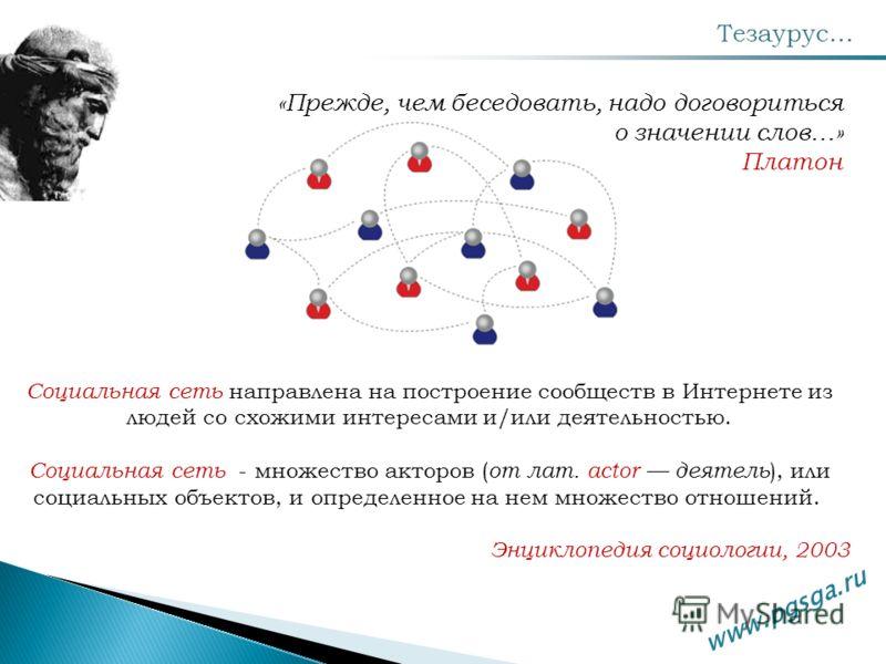 Тезаурус… www.pgsga.ru Социальная сеть направлена на построение сообществ в Интернете из людей со схожими интересами и/или деятельностью. Социальная сеть - множество акторов ( от лат. actor деятель ), или социальных объектов, и определенное на нем мн