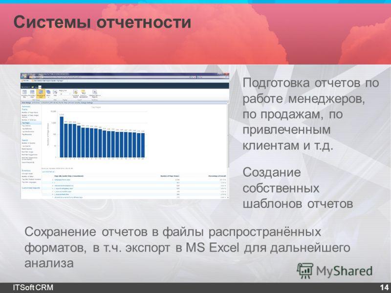 Системы отчетности 14ITSoft CRM Подготовка отчетов по работе менеджеров, по продажам, по привлеченным клиентам и т.д. Сохранение отчетов в файлы распространённых форматов, в т.ч. экспорт в MS Excel для дальнейшего анализа Создание собственных шаблоно