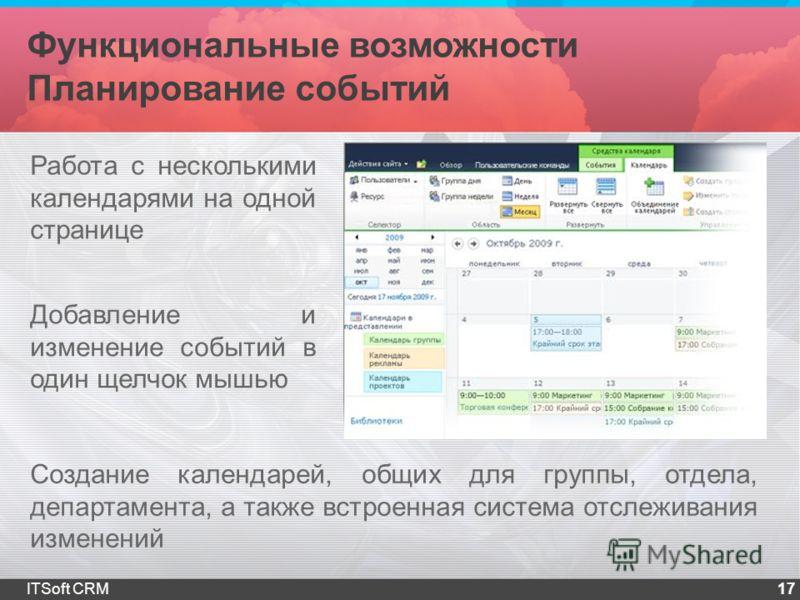 Функциональные возможности Планирование событий 17ITSoft CRM Работа с несколькими календарями на одной странице Добавление и изменение событий в один щелчок мышью Создание календарей, общих для группы, отдела, департамента, а также встроенная система