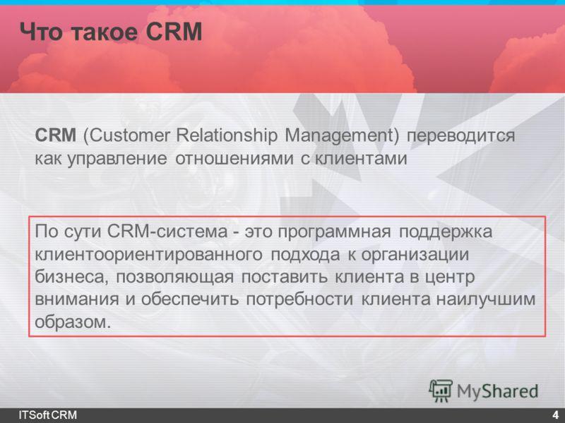 Что такое CRM 4ITSoft CRM CRM (Customer Relationship Management) переводится как управление отношениями с клиентами По сути CRM-система - это программная поддержка клиентоориентированного подхода к организации бизнеса, позволяющая поставить клиента в