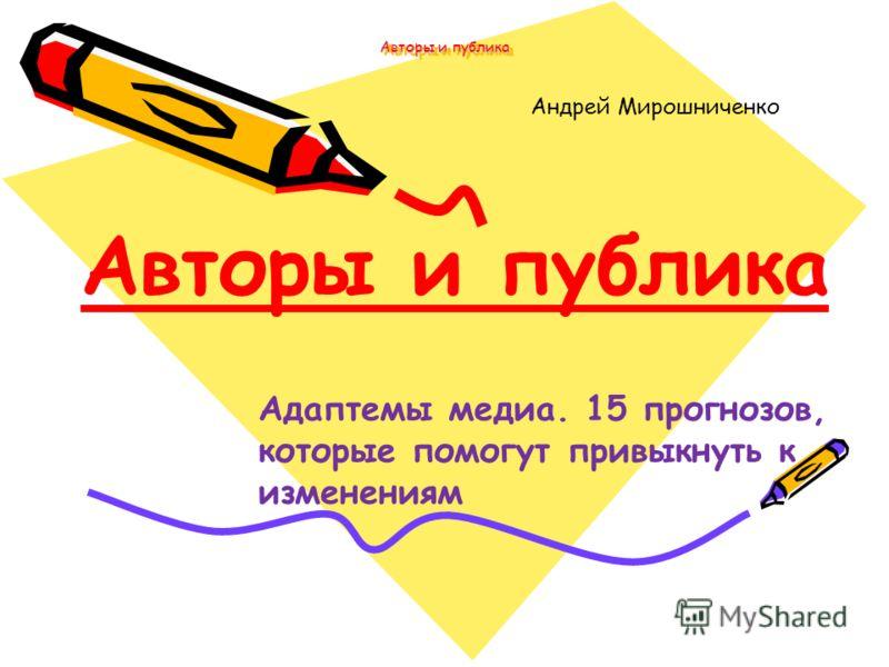 Авторы и публика Андрей Мирошниченко Авторы и публика Адаптемы медиа. 15 прогнозов, которые помогут привыкнуть к изменениям