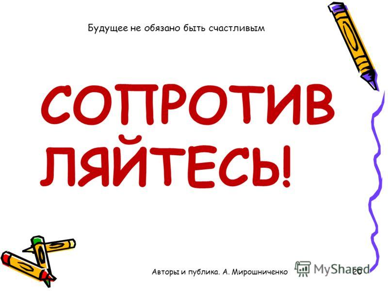 20Авторы и публика. А. Мирошниченко Будущее не обязано быть счастливым СОПРОТИВ ЛЯЙТЕСЬ!