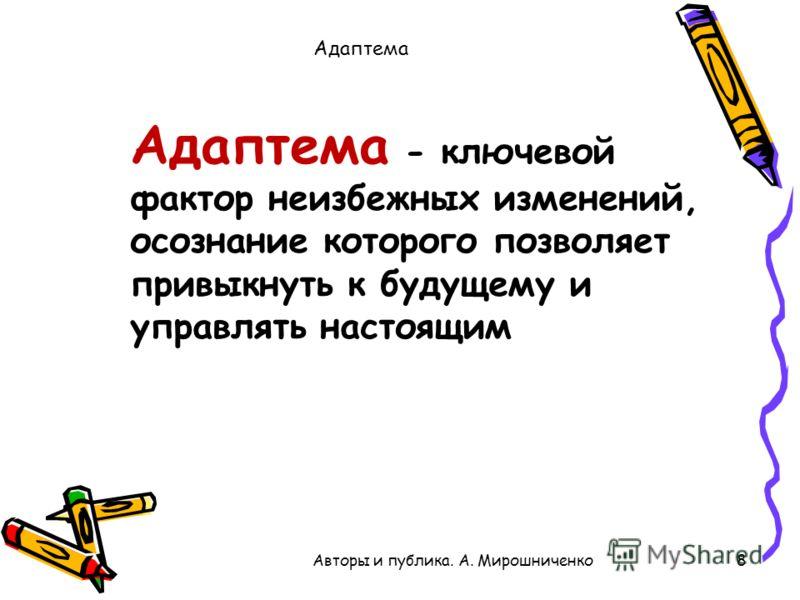 Адаптема 8 Адаптема - ключевой фактор неизбежных изменений, осознание которого позволяет привыкнуть к будущему и управлять настоящим Авторы и публика. А. Мирошниченко