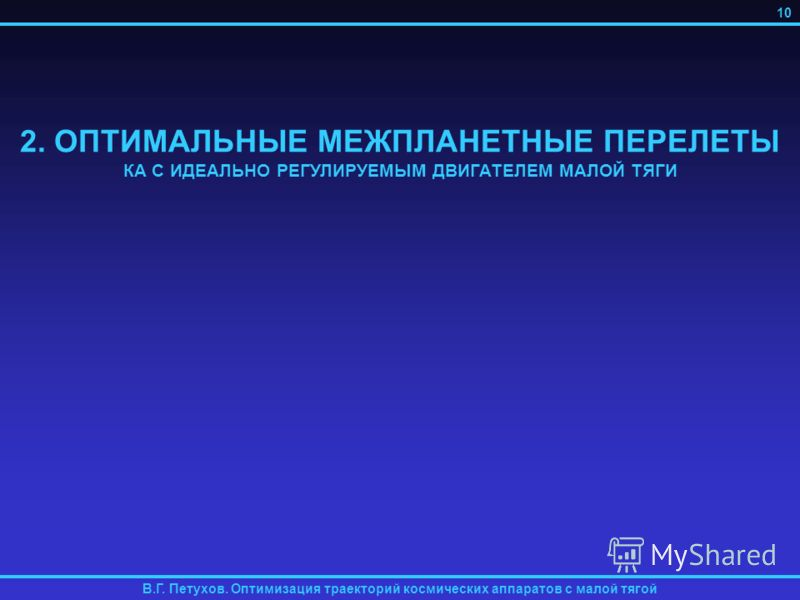 2. ОПТИМАЛЬНЫЕ МЕЖПЛАНЕТНЫЕ ПЕРЕЛЕТЫ КА С ИДЕАЛЬНО РЕГУЛИРУЕМЫМ ДВИГАТЕЛЕМ МАЛОЙ ТЯГИ В.Г. Петухов. Оптимизация траекторий космических аппаратов с малой тягой 10