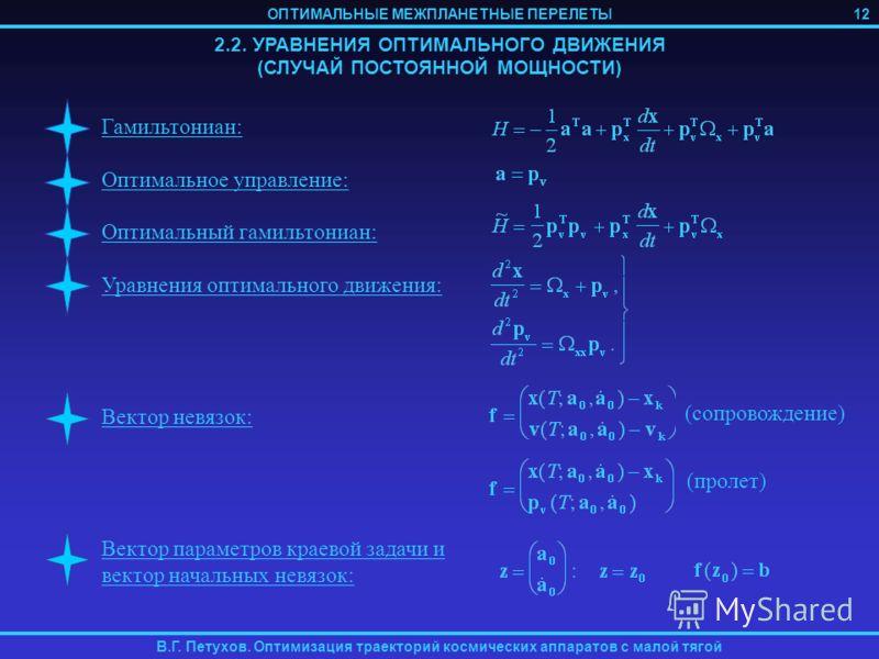 ОПТИМАЛЬНЫЕ МЕЖПЛАНЕТНЫЕ ПЕРЕЛЕТЫ В.Г. Петухов. Оптимизация траекторий космических аппаратов с малой тягой 2.2. УРАВНЕНИЯ ОПТИМАЛЬНОГО ДВИЖЕНИЯ (СЛУЧАЙ ПОСТОЯННОЙ МОЩНОСТИ) Гамильтониан: Оптимальное управление: Оптимальный гамильтониан: Уравнения опт