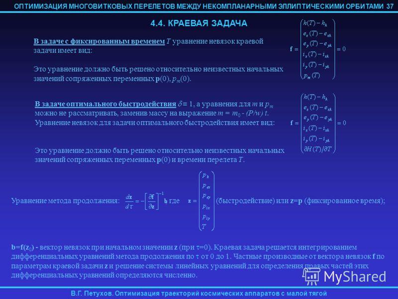 ОПТИМИЗАЦИЯ МНОГОВИТКОВЫХ ПЕРЕЛЕТОВ МЕЖДУ НЕКОМПЛАНАРНЫМИ ЭЛЛИПТИЧЕСКИМИ ОРБИТАМИ В.Г. Петухов. Оптимизация траекторий космических аппаратов с малой тягой Уравнение метода продолжения:, где (быстродействие) или z=p (фиксированное время); b=f(z 0 ) -