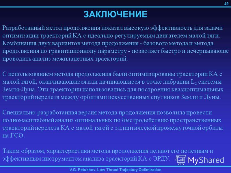 V.G. Petukhov. Low Thrust Trajectory Optimization 49 ЗАКЛЮЧЕНИЕ Разработанный метод продолжения показал высокую эффективность для задачи оптимизации траекторий КА с идеально регулируемым двигателем малой тяги. Комбинация двух вариантов метода продолж