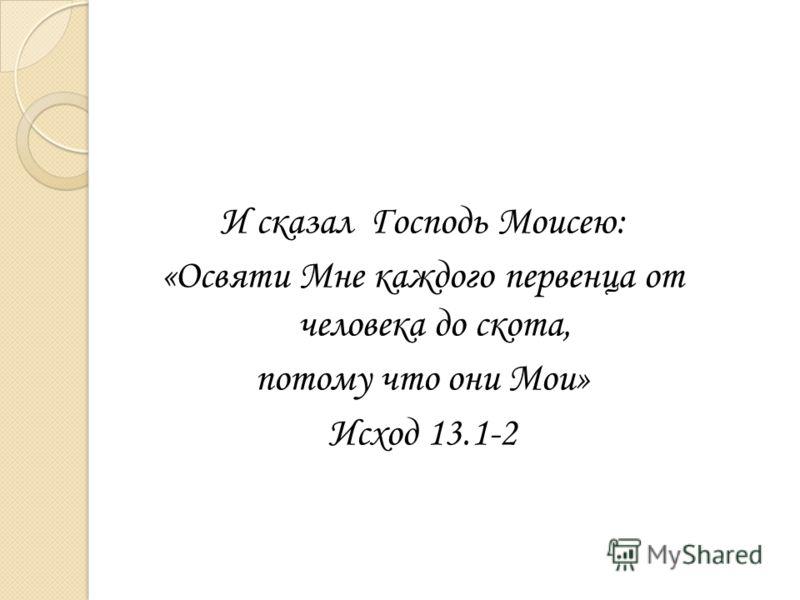 И сказал Господь Моисею: «Освяти Мне каждого первенца от человека до скота, потому что они Мои» Исход 13.1-2
