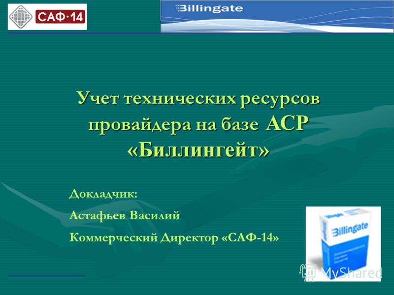 Учет технических ресурсов провайдера на базе АСР «Биллингейт» Докладчик: Астафьев Василий Коммерческий Директор «САФ-14»