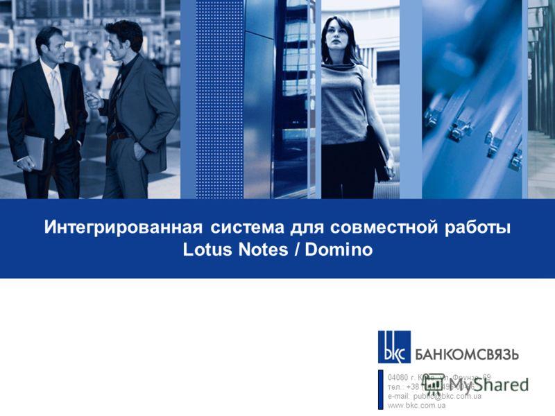Интегрированная система для совместной работы Lotus Notes / Domino 04080 г. Киев, ул. Фрунзе, 69 тел.: +38 (044) 496-00-96 e-mail: public@bkc.com.ua www.bkc.com.ua
