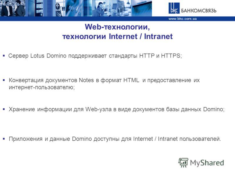 Web-технологии, технологии Internet / Intranet Сервер Lotus Domino поддерживает стандарты HTTP и HTTPS; Конвертация документов Notes в формат HTML и предоставление их интернет-пользователю; Хранение информации для Web-узла в виде документов базы данн