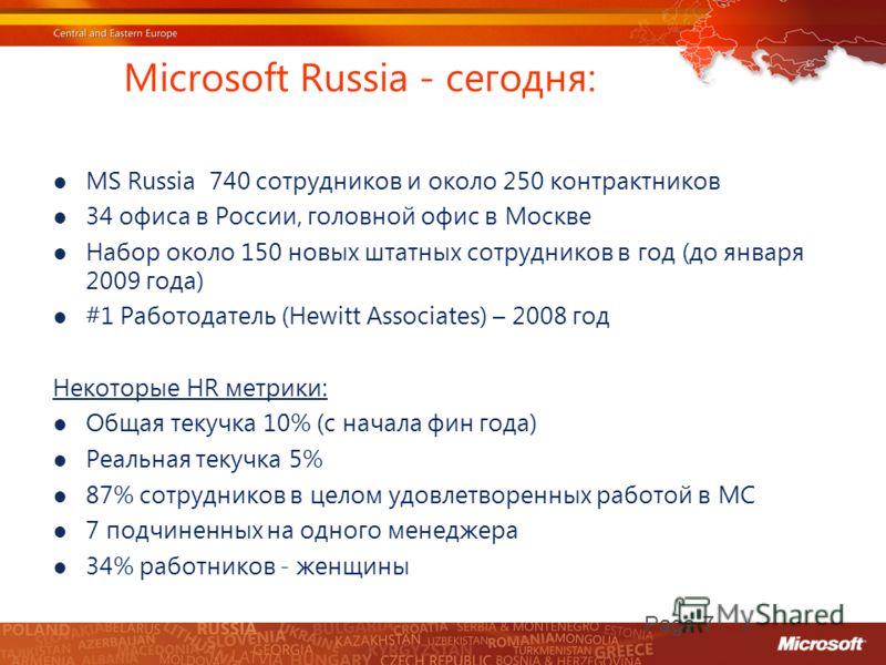 Microsoft Russia - сегодня: MS Russia 740 сотрудников и около 250 контрактников 34 офиса в России, головной офис в Москве Набор около 150 новых штатных сотрудников в год (до января 2009 года) #1 Работодатель (Hewitt Associates) – 2008 год Некоторые H