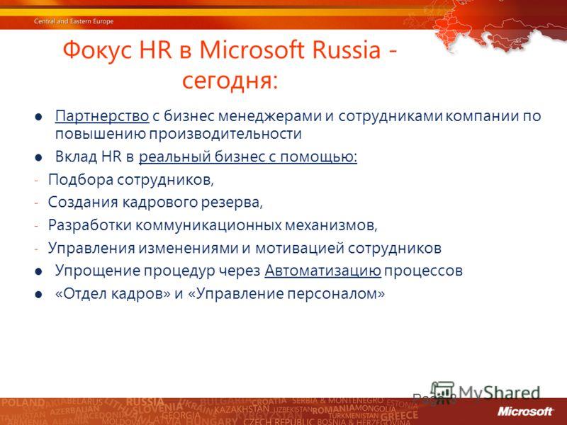 Фокус HR в Microsoft Russia - сегодня: Партнерство с бизнес менеджерами и сотрудниками компании по повышению производительности Вклад HR в реальный бизнес с помощью: - Подбора сотрудников, - Создания кадрового резерва, - Разработки коммуникационных м