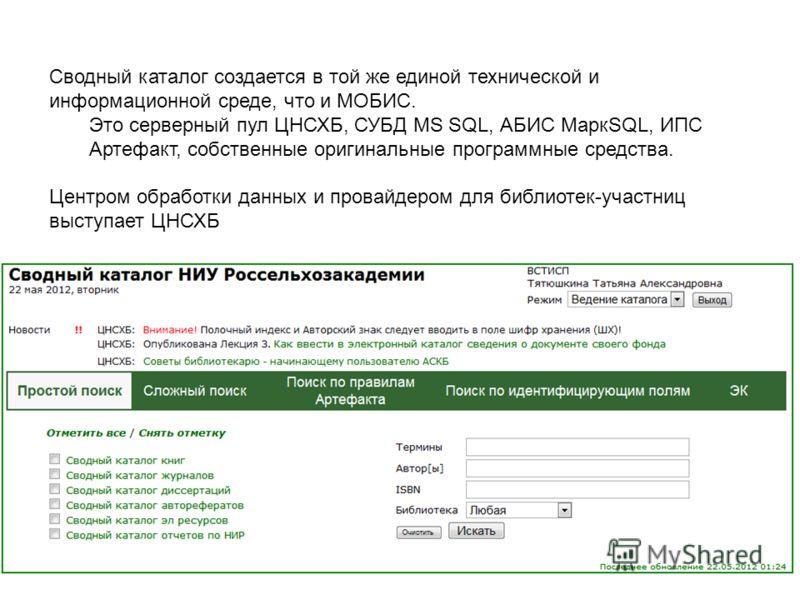 Сводный каталог создается в той же единой технической и информационной среде, что и МОБИС. Это серверный пул ЦНСХБ, СУБД MS SQL, АБИС МаркSQL, ИПС Артефакт, собственные оригинальные программные средства. Центром обработки данных и провайдером для биб