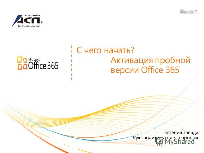 С чего начать? Активация пробной версии Office 365 Евгения Завада Руководитель отдела продаж