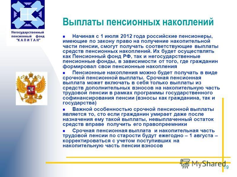 19 Выплаты пенсионных накоплений Начиная с 1 июля 2012 года российские пенсионеры, имеющие по закону право на получение накопительной части пенсии, смогут получать соответствующие выплаты средств пенсионных накоплений. Их будет осуществлять как Пенси