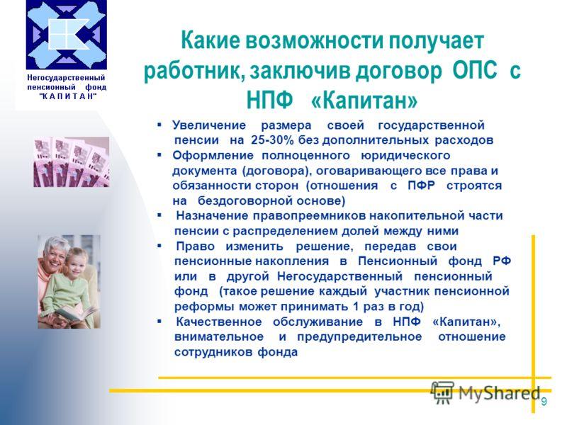 9 Какие возможности получает работник, заключив договор ОПС с НПФ «Капитан» Увеличение размера своей государственной пенсии на 25-30% без дополнительных расходов Оформление полноценного юридического документа (договора), оговаривающего все права и об