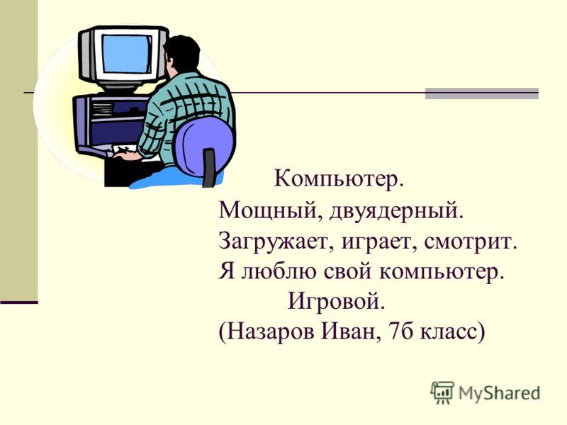 Компьютер. Мощный, двуядерный. Загружает, играет, смотрит. Я люблю свой компьютер. Игровой. (Назаров Иван, 7б класс)