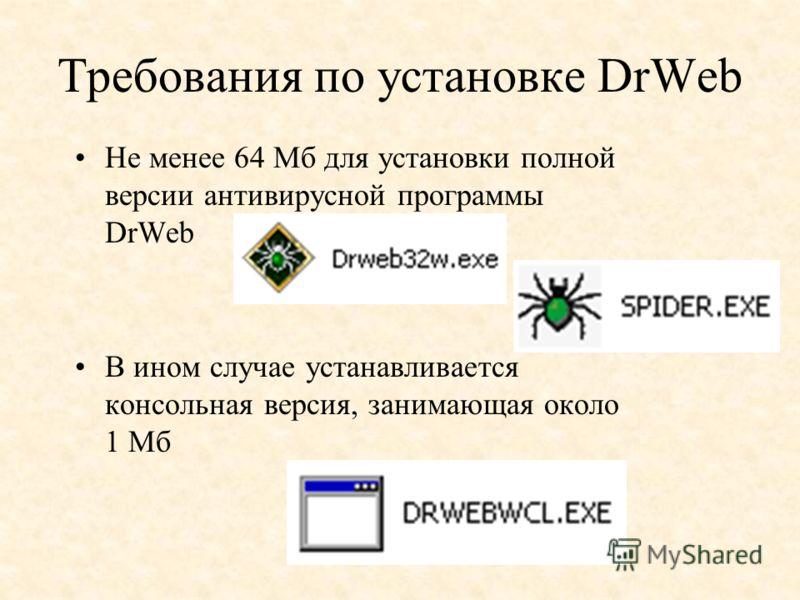 Требования по установке DrWeb Не менее 64 Мб для установки полной версии антивирусной программы DrWeb В ином случае устанавливается консольная версия, занимающая около 1 Мб
