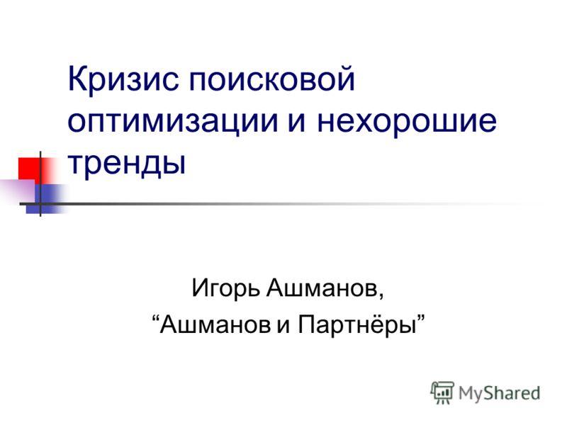 Кризис поисковой оптимизации и нехорошие тренды Игорь Ашманов, Ашманов и Партнёры