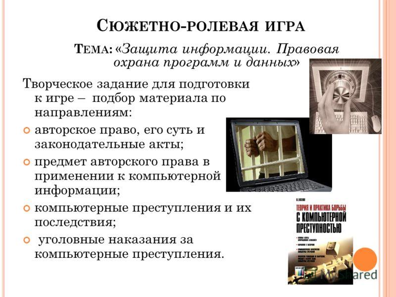 Творческое задание для подготовки к игре – подбор материала по направлениям: авторское право, его суть и законодательные акты; предмет авторского права в применении к компьютерной информации; компьютерные преступления и их последствия; уголовные нака
