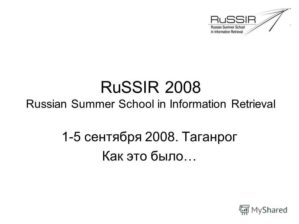 RuSSIR 2008 Russian Summer School in Information Retrieval 1-5 сентября 2008. Таганрог Как это было…