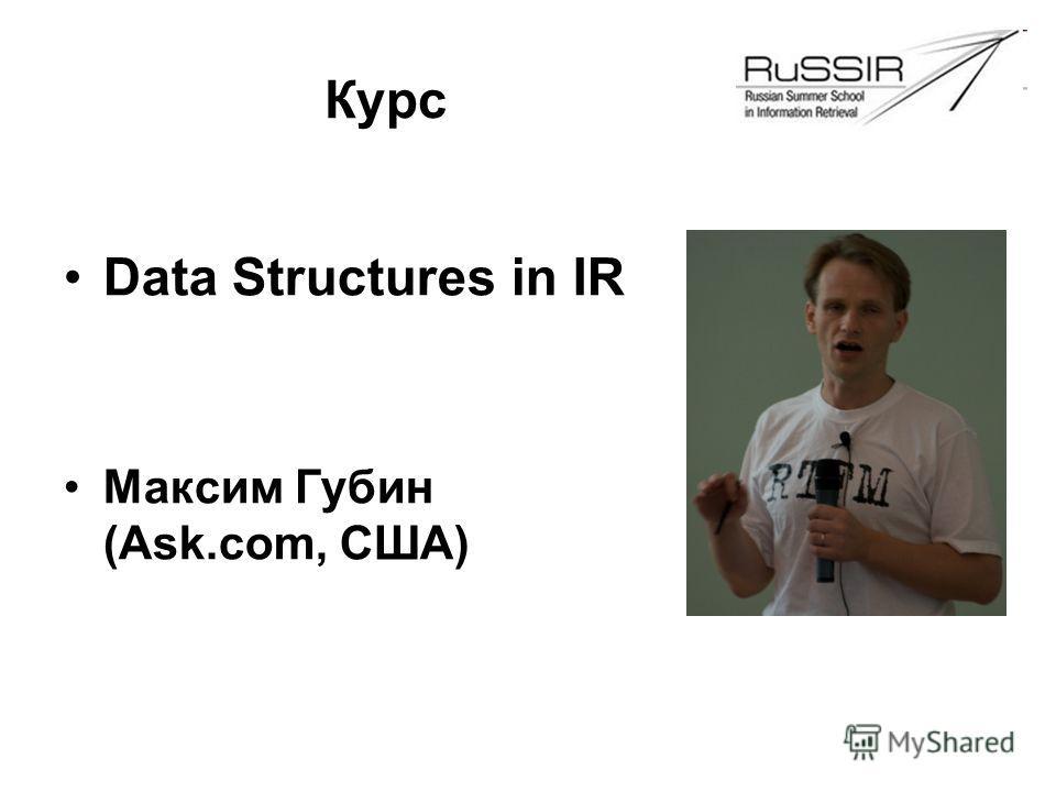 Data Structures in IR Максим Губин (Ask.com, США) Курс