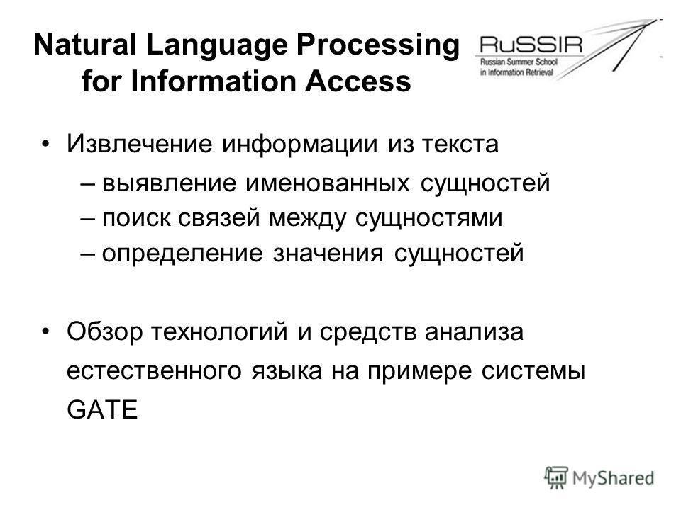 Natural Language Processing for Information Access Извлечение информации из текста –выявление именованных сущностей –поиск связей между сущностями –определение значения сущностей Обзор технологий и средств анализа естественного языка на примере систе