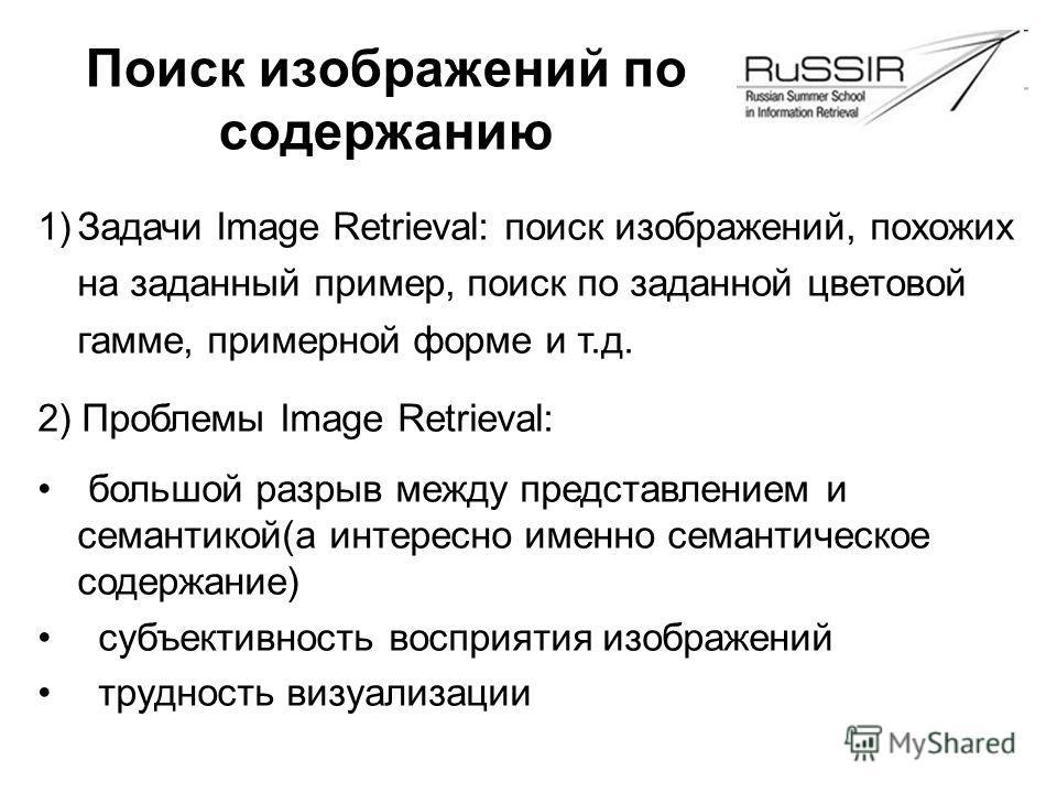 Поиск изображений по содержанию 1)Задачи Image Retrieval: поиск изображений, похожих на заданный пример, поиск по заданной цветовой гамме, примерной форме и т.д. 2) Проблемы Image Retrieval: большой разрыв между представлением и семантикой(а интересн