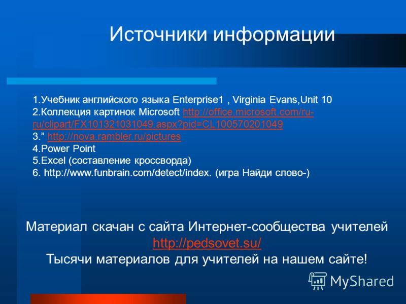 Источники информации 1.Учебник английского языка Enterprise1, Virginia Evans,Unit 10 2.Коллекция картинок Microsoft http://office.microsoft.com/ru- ru/clipart/FX101321031049.aspx?pid=CL100570201049http://office.microsoft.com/ru- ru/clipart/FX10132103