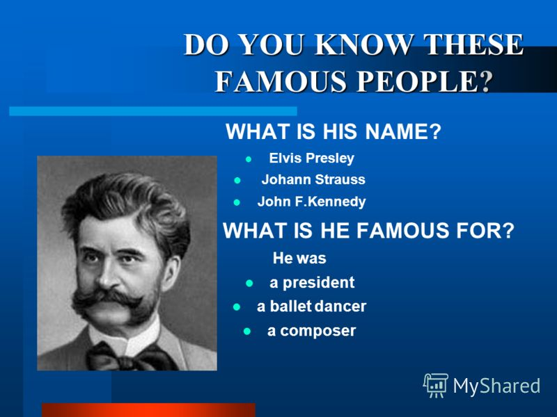 DO YOU KNOW THESE FAMOUS PEOPLE? WHAT IS HIS NAME? Elvis Presley Johann Strauss John F.Kennedy WHAT IS HE FAMOUS FOR? He was a president a ballet dancer a composer