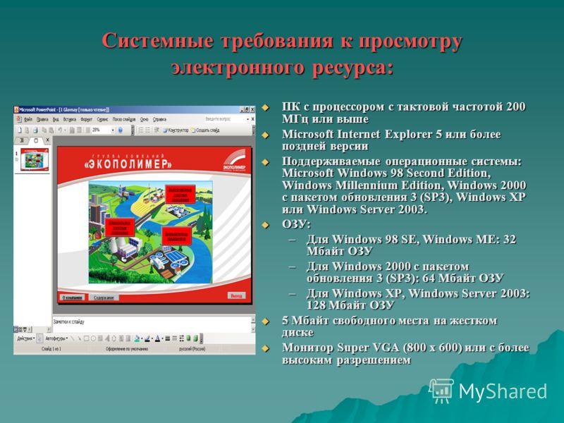 Системные требования к просмотру электронного ресурса: ПК с процессором с тактовой частотой 200 МГц или выше ПК с процессором с тактовой частотой 200 МГц или выше Microsoft Internet Explorer 5 или более поздней версии Microsoft Internet Explorer 5 ил