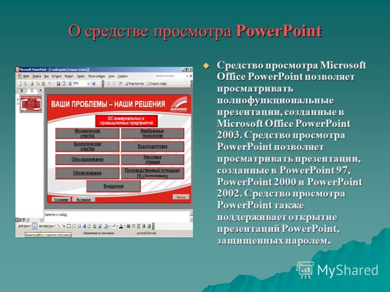 О средстве просмотра PowerPoint Средство просмотра Microsoft Office PowerPoint позволяет просматривать полнофункциональные презентации, созданные в Microsoft Office PowerPoint 2003. Средство просмотра PowerPoint позволяет просматривать презентации, с