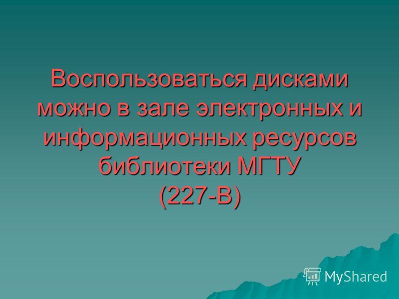 Воспользоваться дисками можно в зале электронных и информационных ресурсов библиотеки МГТУ (227-В)
