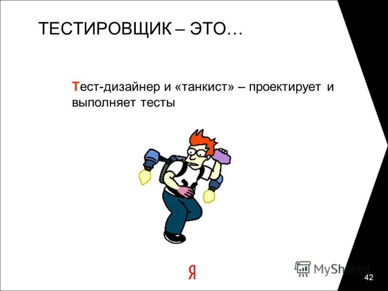 42 ТЕСТИРОВЩИК – ЭТО… Тест-дизайнер и «танкист» – проектирует и выполняет тесты