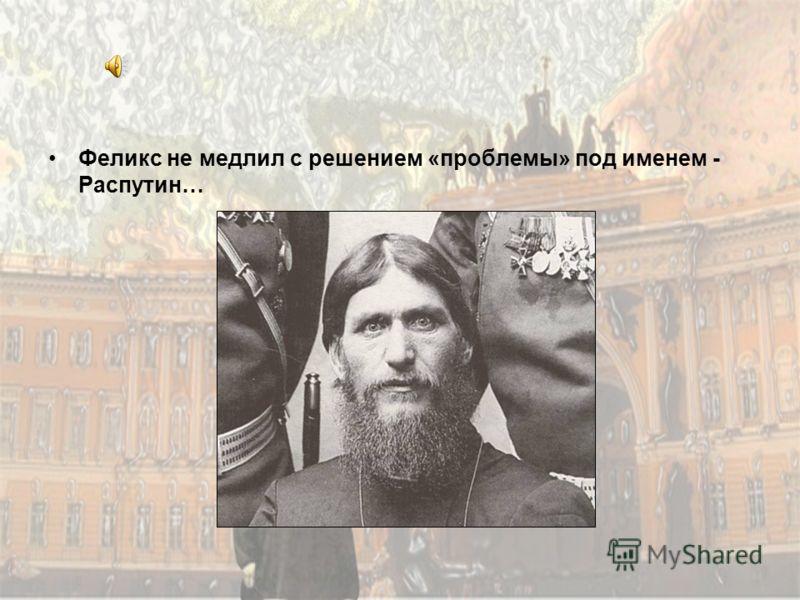 Феликс не медлил с решением «проблемы» под именем - Распутин…