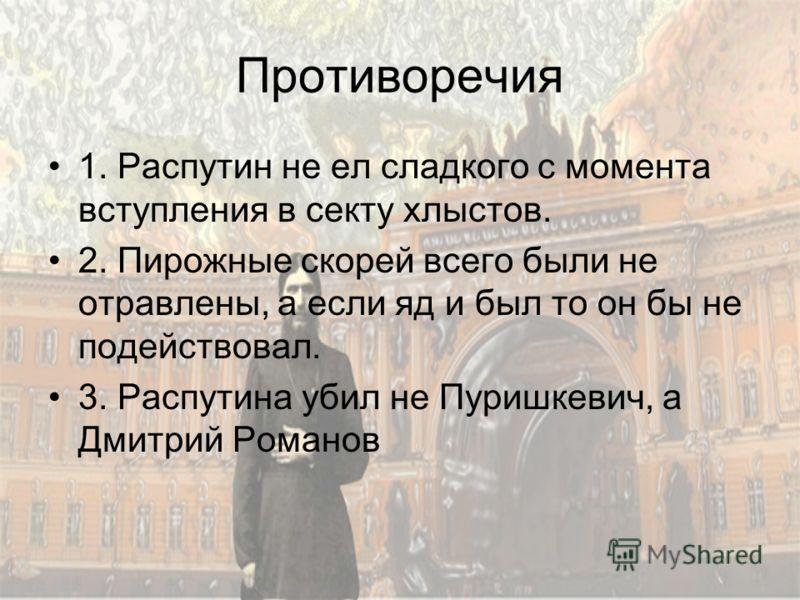 Противоречия 1. Распутин не ел сладкого с момента вступления в секту хлыстов. 2. Пирожные скорей всего были не отравлены, а если яд и был то он бы не подействовал. 3. Распутина убил не Пуришкевич, а Дмитрий Романов