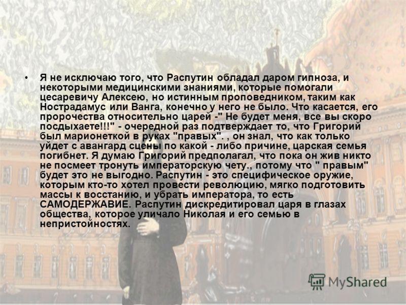 Я не исключаю того, что Распутин обладал даром гипноза, и некоторыми медицинскими знаниями, которые помогали цесаревичу Алексею, но истинным проповедником, таким как Нострадамус или Ванга, конечно у него не было. Что касается, его пророчества относит