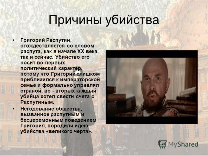 Причины убийства Григорий Распутин, отождествляется со словом распута, как в начале XX века, так и сейчас. Убийство его носит во-первых политический характер, потому что Григорий слишком приблизился к императорской семье и формально управлял страной,