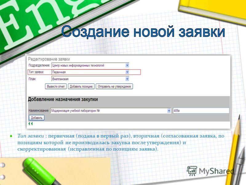 Тип заявки : первичная (подана в первый раз), вторичная (согласованная заявка, по позициям которой не производилась закупка после утверждения) и скорректированная (исправленная по позициям заявка).