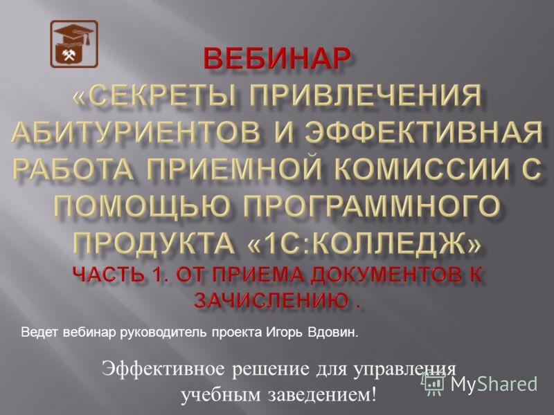 Эффективное решение для управления учебным заведением ! Ведет вебинар руководитель проекта Игорь Вдовин.
