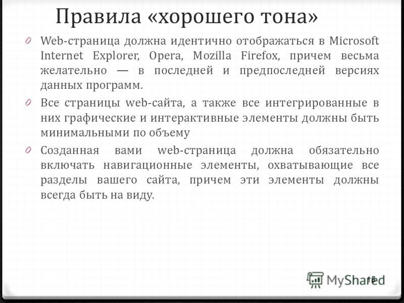 Правила «хорошего тона» 0 Web-страница должна идентично отображаться в Microsoft Internet Explorer, Opera, Mozilla Firefox, причем весьма желательно в последней и предпоследней версиях данных программ. 0 Все страницы web-сайта, а также все интегриров