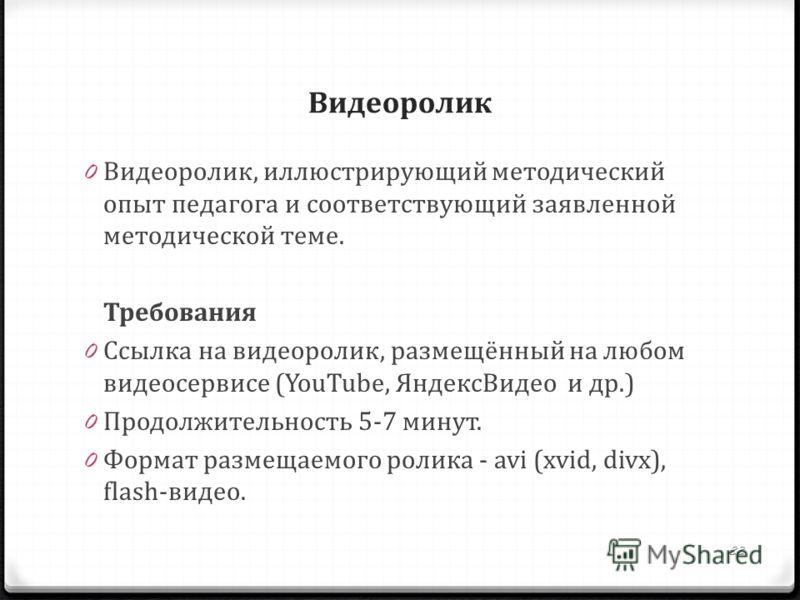 Видеоролик 0 Видеоролик, иллюстрирующий методический опыт педагога и соответствующий заявленной методической теме. Требования 0 Ссылка на видеоролик, размещённый на любом видеосервисе (YouTube, ЯндексВидео и др.) 0 Продолжительность 5-7 минут. 0 Форм