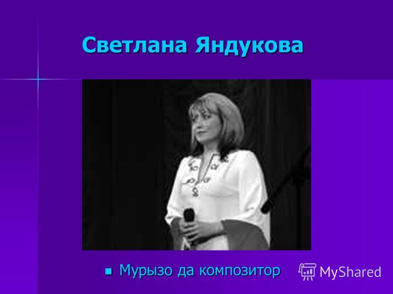 Светлана Яндукова Светлана Яндукова Мурызо да композитор Мурызо да композитор