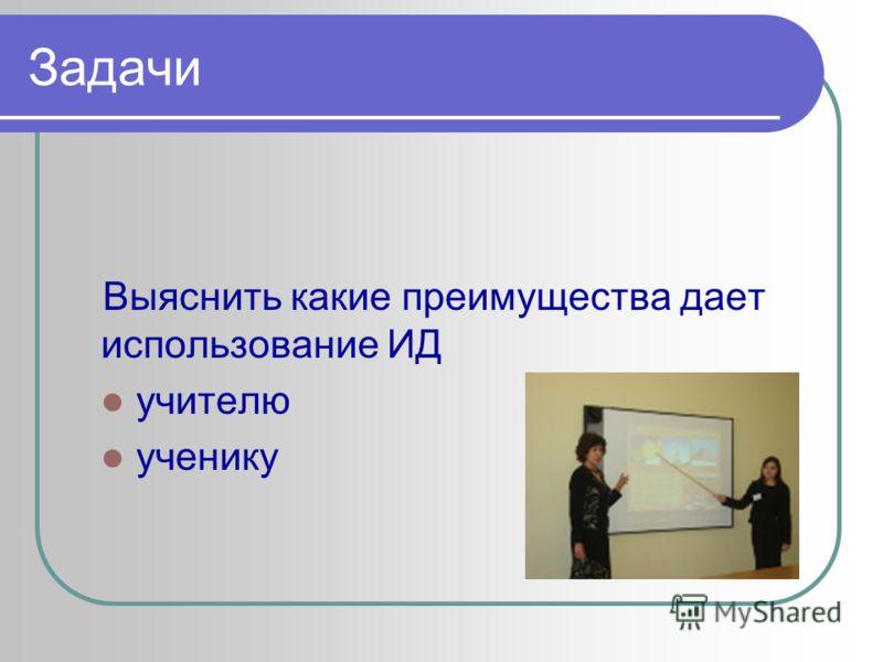 Задачи Выяснить какие преимущества дает использование ИД учителю ученику