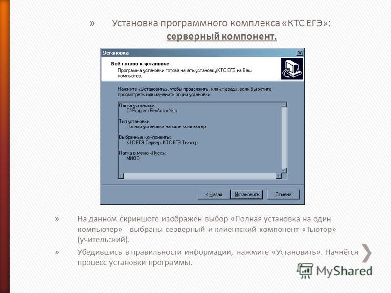 » Установка программного комплекса «КТС ЕГЭ»: серверный компонент. » На данном скриншоте изображён выбор «Полная установка на один компьютер» - выбраны серверный и клиентский компонент «Тьютор» (учительский). » Убедившись в правильности информации, н