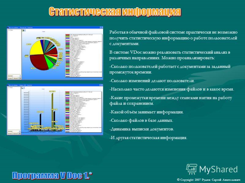 Работая в обычной файловой системе практически не возможно получить статистическую информацию о работе пользователей с документами. В системе VDoc можно реализовать статистический анализ в различных направлениях. Можно проанализировать: -Сколько поль