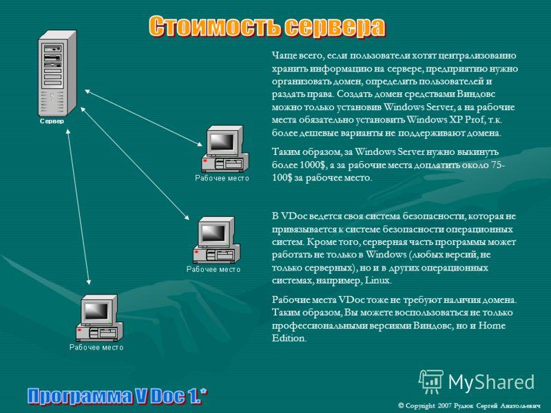 Чаще всего, если пользователи хотят централизованно хранить информацию на сервере, предприятию нужно организовать домен, определить пользователей и раздать права. Создать домен средствами Виндовс можно только установив Windows Server, а на рабочие ме
