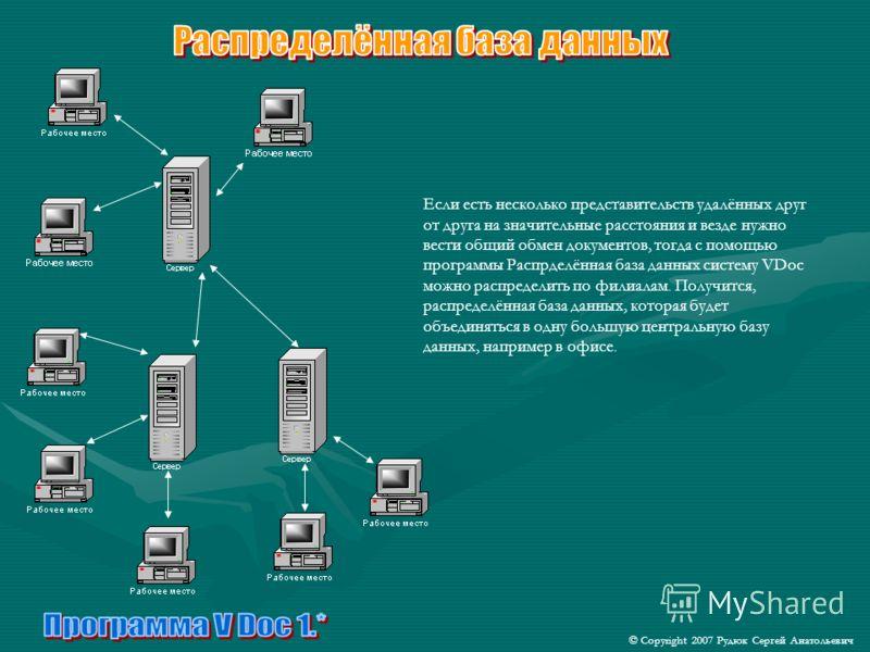 Если есть несколько представительств удалённых друг от друга на значительные расстояния и везде нужно вести общий обмен документов, тогда с помощью программы Распрделённая база данных систему VDoc можно распределить по филиалам. Получится, распределё